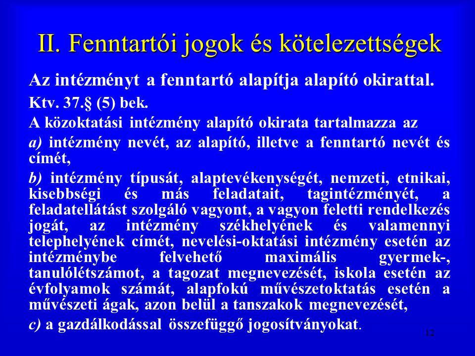 12 II. Fenntartói jogok és kötelezettségek Az intézményt a fenntartó alapítja alapító okirattal. Ktv. 37.§ (5) bek. A közoktatási intézmény alapító ok