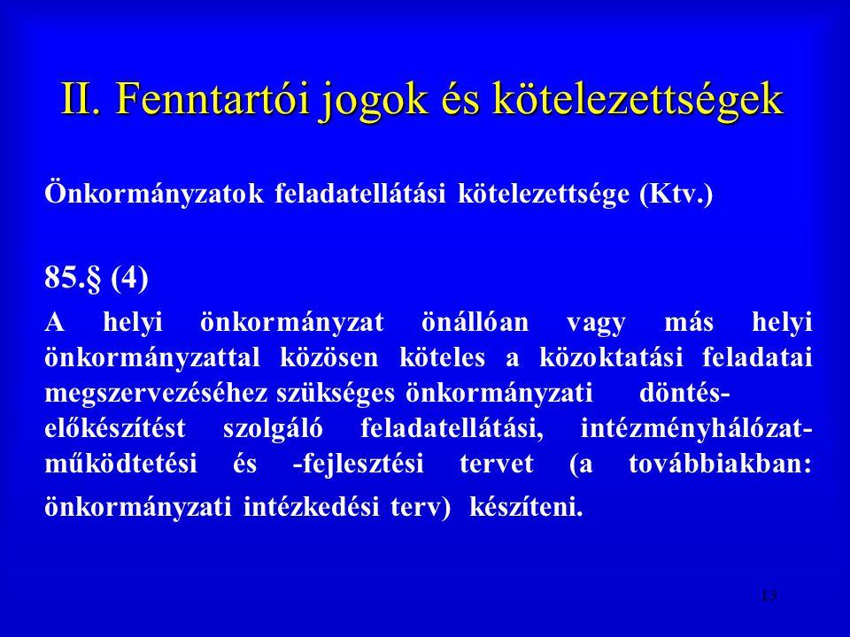 13 II. Fenntartói jogok és kötelezettségek Önkormányzatok feladatellátási kötelezettsége (Ktv.) 85.§ (4) A helyi önkormányzat önállóan vagy más helyi