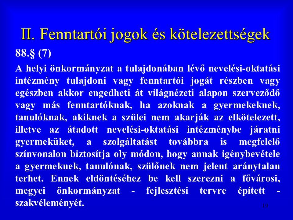 19 II. Fenntartói jogok és kötelezettségek 88.§ (7) A helyi önkormányzat a tulajdonában lévő nevelési-oktatási intézmény tulajdoni vagy fenntartói jog