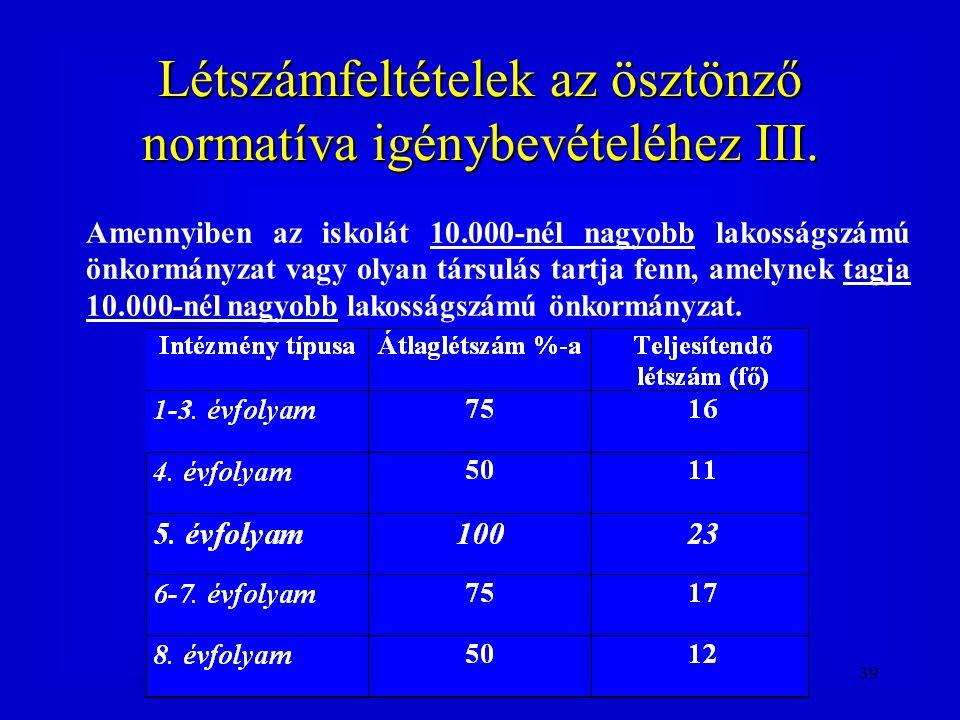 39 Létszámfeltételek az ösztönző normatíva igénybevételéhez III. Amennyiben az iskolát 10.000-nél nagyobb lakosságszámú önkormányzat vagy olyan társul