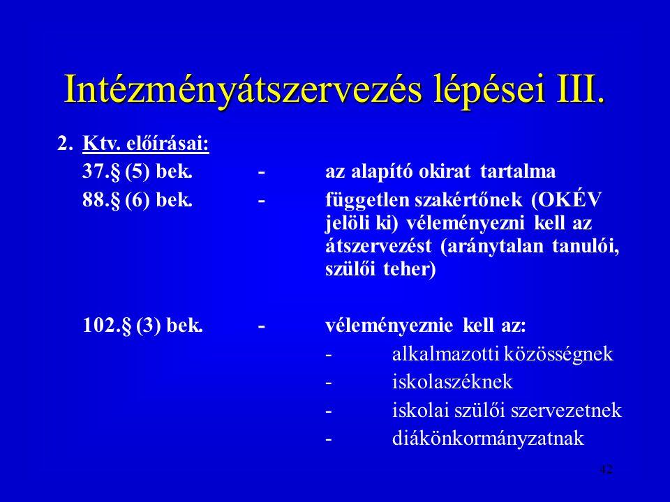 42 Intézményátszervezés lépései III. 2.Ktv. előírásai: 37.§ (5) bek.-az alapító okirat tartalma 88.§ (6) bek.- független szakértőnek (OKÉV jelöli ki)