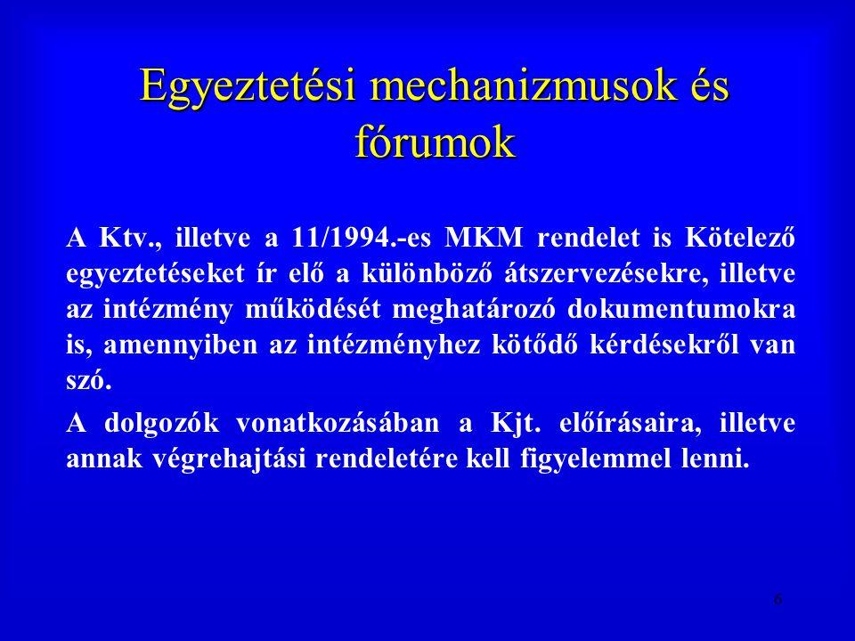6 Egyeztetési mechanizmusok és fórumok A Ktv., illetve a 11/1994.-es MKM rendelet is Kötelező egyeztetéseket ír elő a különböző átszervezésekre, illet