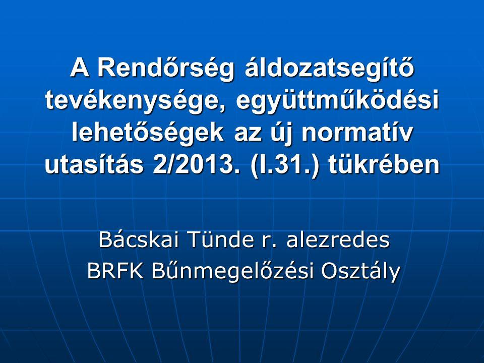 A Rendőrség áldozatsegítő tevékenysége, együttműködési lehetőségek az új normatív utasítás 2/2013. (I.31.) tükrében Bácskai Tünde r. alezredes BRFK Bű