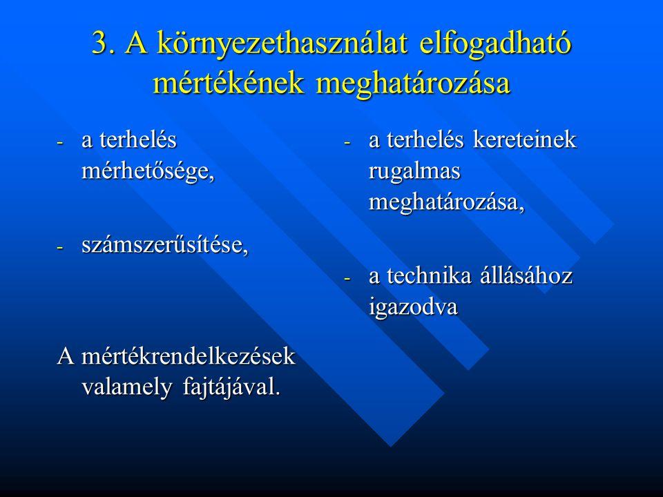 3. A környezethasználat elfogadható mértékének meghatározása - a terhelés mérhetősége, - számszerűsítése, A mértékrendelkezések valamely fajtájával. -