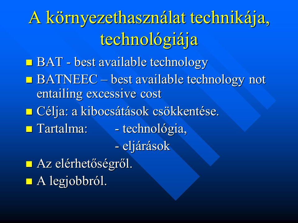 A környezethasználat technikája, technológiája BAT - best available technology BAT - best available technology BATNEEC – best available technology not entailing excessive cost BATNEEC – best available technology not entailing excessive cost Célja: a kibocsátások csökkentése.
