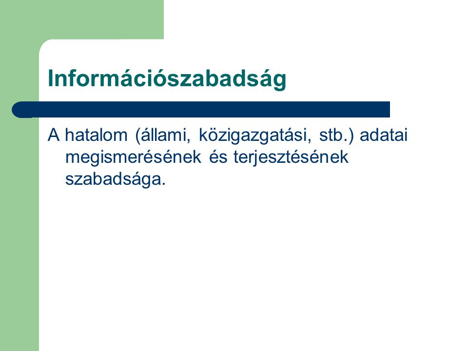 Információszabadság A hatalom (állami, közigazgatási, stb.) adatai megismerésének és terjesztésének szabadsága.