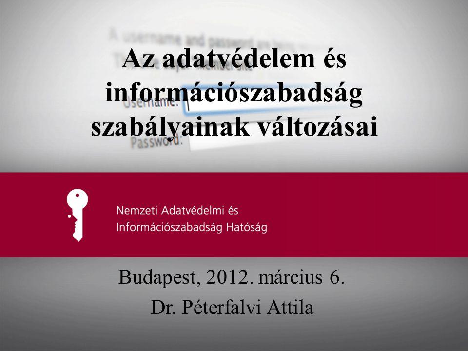 Az adatvédelem és információszabadság szabályainak változásai Budapest, 2012. március 6. Dr. Péterfalvi Attila
