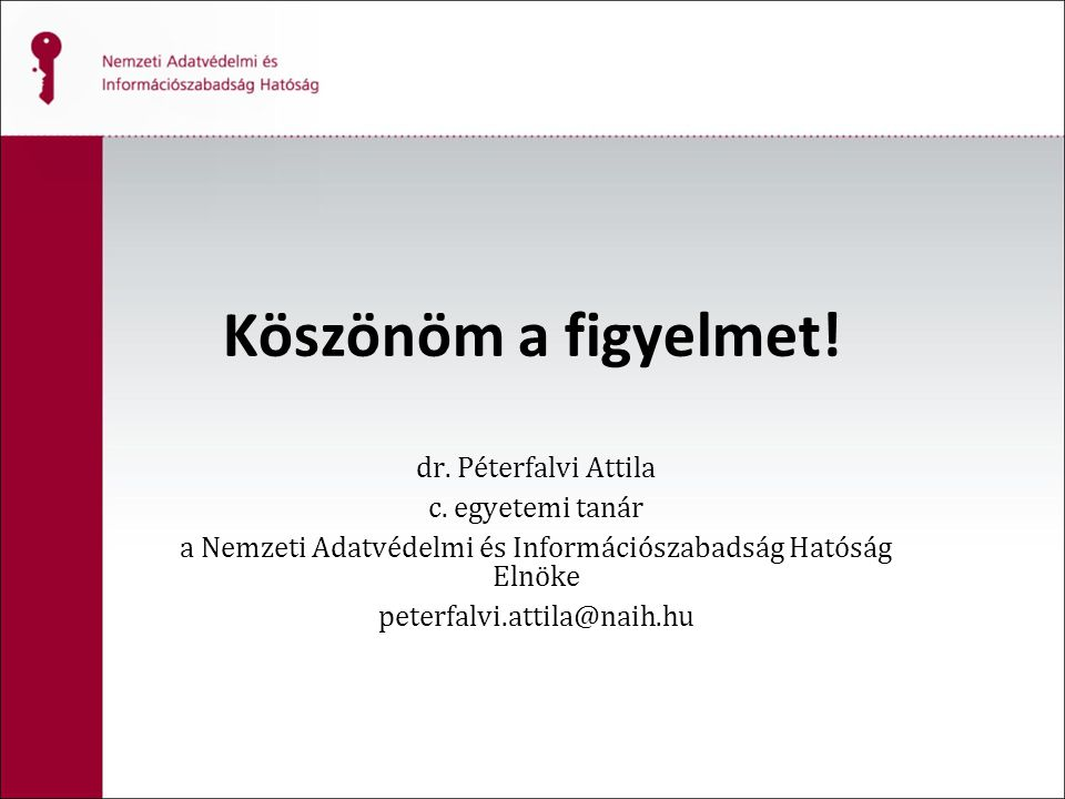 Köszönöm a figyelmet! dr. Péterfalvi Attila c. egyetemi tanár a Nemzeti Adatvédelmi és Információszabadság Hatóság Elnöke peterfalvi.attila@naih.hu