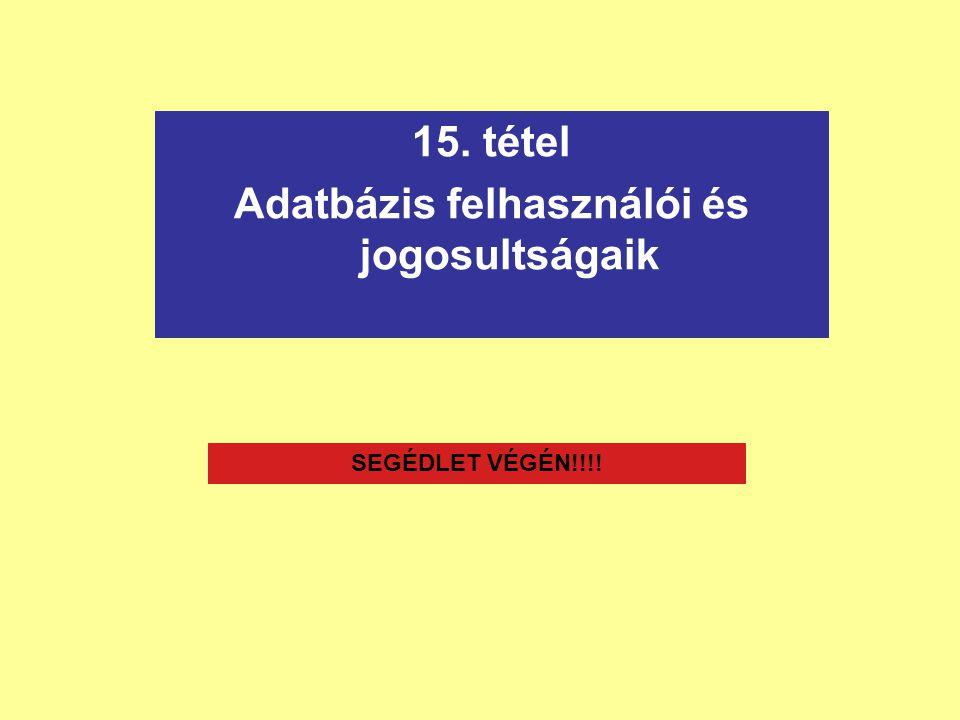 15. tétel Adatbázis felhasználói és jogosultságaik SEGÉDLET VÉGÉN!!!!