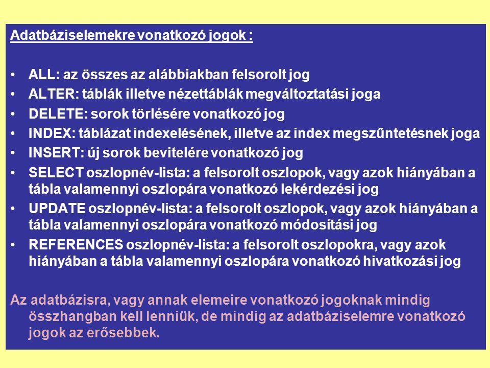 Adatbáziselemekre vonatkozó jogok : ALL: az összes az alábbiakban felsorolt jog ALTER: táblák illetve nézettáblák megváltoztatási joga DELETE: sorok törlésére vonatkozó jog INDEX: táblázat indexelésének, illetve az index megszűntetésnek joga INSERT: új sorok bevitelére vonatkozó jog SELECT oszlopnév-lista: a felsorolt oszlopok, vagy azok hiányában a tábla valamennyi oszlopára vonatkozó lekérdezési jog UPDATE oszlopnév-lista: a felsorolt oszlopok, vagy azok hiányában a tábla valamennyi oszlopára vonatkozó módosítási jog REFERENCES oszlopnév-lista: a felsorolt oszlopokra, vagy azok hiányában a tábla valamennyi oszlopára vonatkozó hivatkozási jog Az adatbázisra, vagy annak elemeire vonatkozó jogoknak mindig összhangban kell lenniük, de mindig az adatbáziselemre vonatkozó jogok az erősebbek.