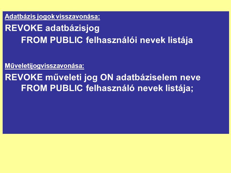 Adatbázis jogok visszavonása: REVOKE adatbázisjog FROM PUBLIC felhasználói nevek listája Műveletijogvisszavonása: REVOKE műveleti jog ON adatbáziselem neve FROM PUBLIC felhasználó nevek listája;