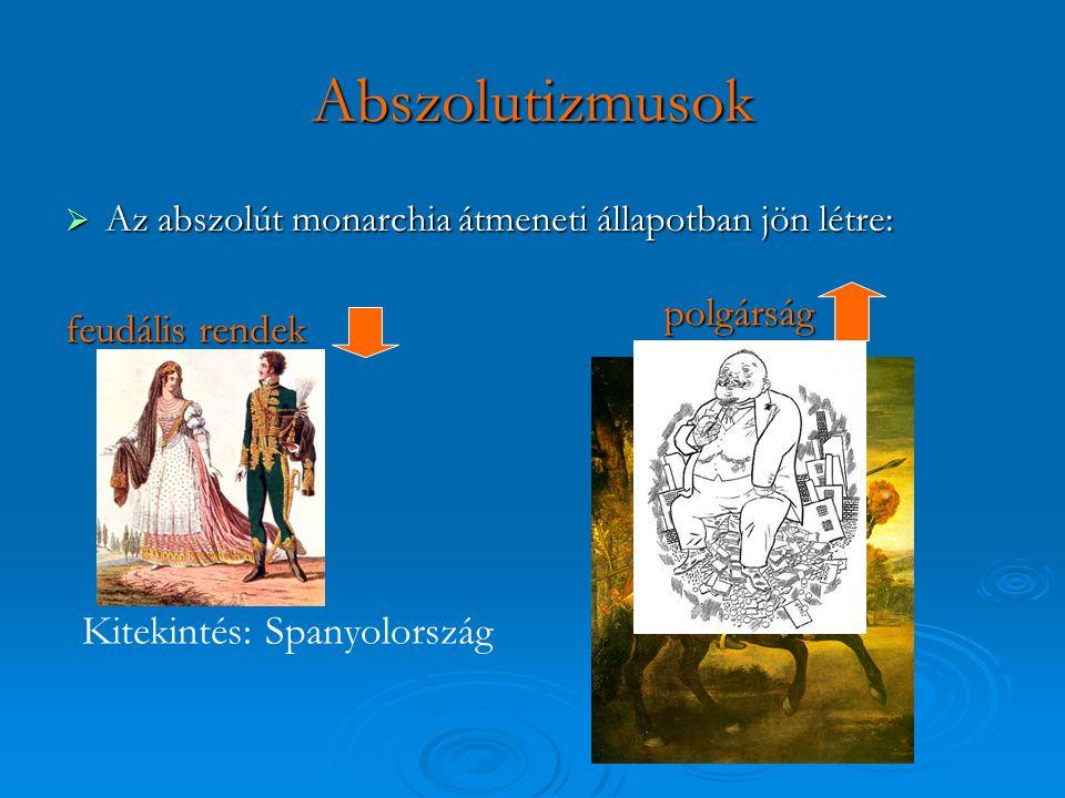 Abszolutizmusok  Az abszolút monarchia átmeneti állapotban jön létre: feudális rendek polgárság Kitekintés: Spanyolország