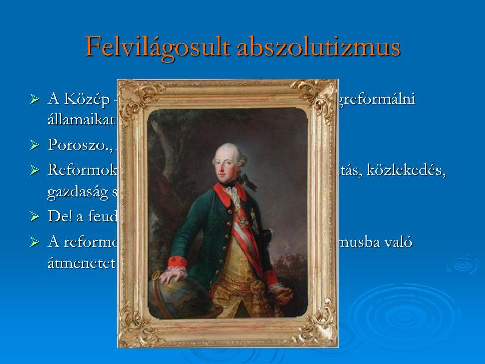 Felvilágosult abszolutizmus  A Közép - Kelet => felülről próbálták megreformálni államaikat  Poroszo., Ausztria-Magyarország, Oroszo.  Reformok ter