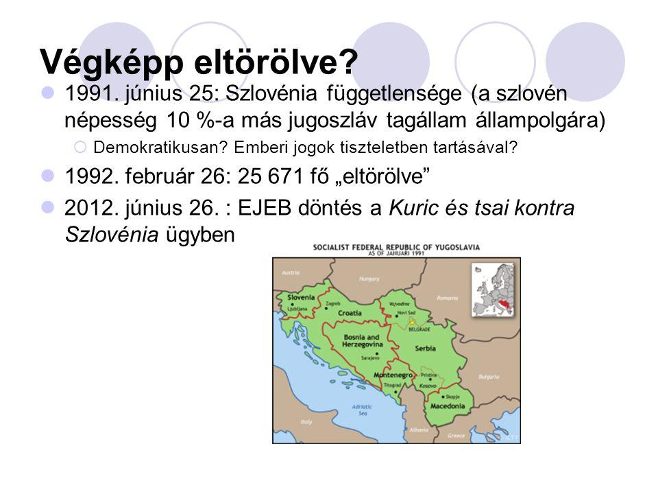 Végképp eltörölve? 1991. június 25: Szlovénia függetlensége (a szlovén népesség 10 %-a más jugoszláv tagállam állampolgára)  Demokratikusan? Emberi j