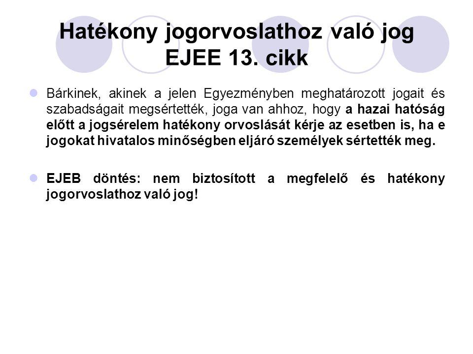 Hatékony jogorvoslathoz való jog EJEE 13. cikk Bárkinek, akinek a jelen Egyezményben meghatározott jogait és szabadságait megsértették, joga van ahhoz