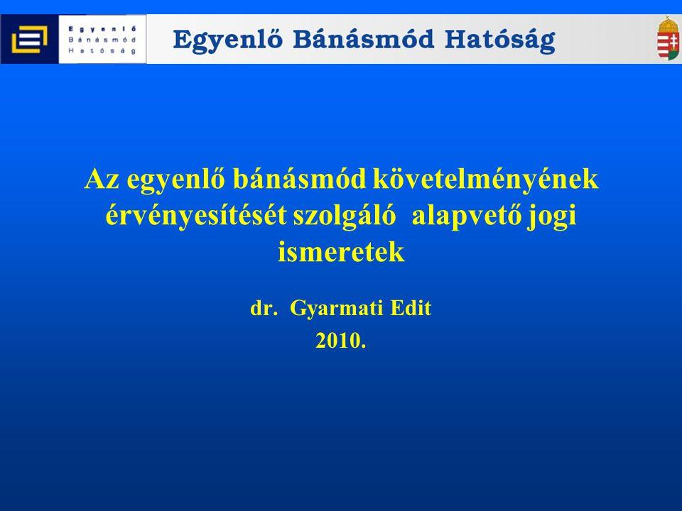 Az egyenlő bánásmód követelményének érvényesítését szolgáló alapvető jogi ismeretek dr. Gyarmati Edit 2010.