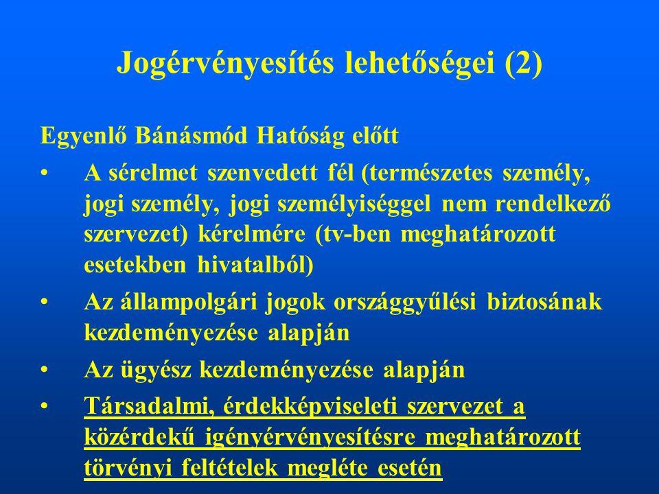 Jogérvényesítés lehetőségei (2) Egyenlő Bánásmód Hatóság előtt A sérelmet szenvedett fél (természetes személy, jogi személy, jogi személyiséggel nem rendelkező szervezet) kérelmére (tv-ben meghatározott esetekben hivatalból) Az állampolgári jogok országgyűlési biztosának kezdeményezése alapján Az ügyész kezdeményezése alapján Társadalmi, érdekképviseleti szervezet a közérdekű igényérvényesítésre meghatározott törvényi feltételek megléte esetén
