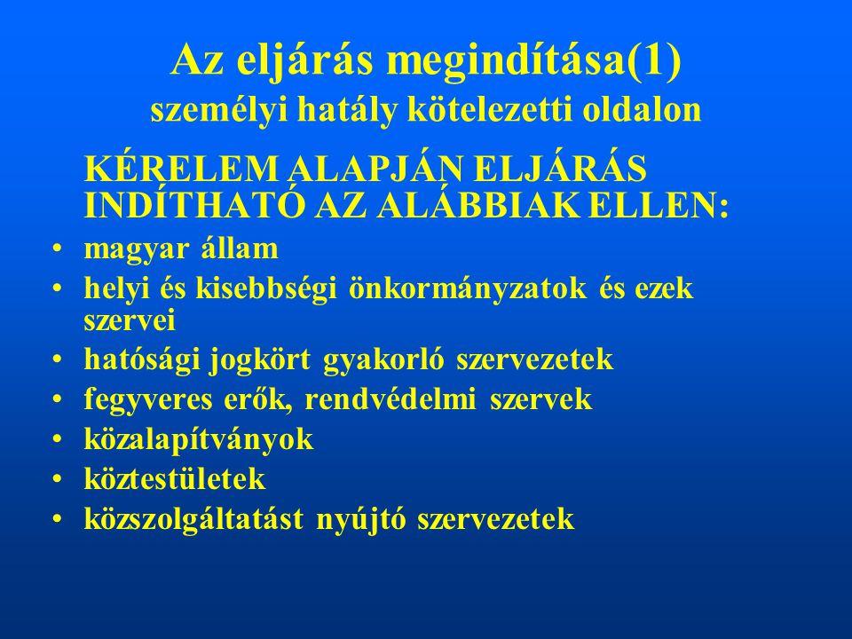 Az eljárás megindítása(1) személyi hatály kötelezetti oldalon KÉRELEM ALAPJÁN ELJÁRÁS INDÍTHATÓ AZ ALÁBBIAK ELLEN: magyar állam helyi és kisebbségi önkormányzatok és ezek szervei hatósági jogkört gyakorló szervezetek fegyveres erők, rendvédelmi szervek közalapítványok köztestületek közszolgáltatást nyújtó szervezetek