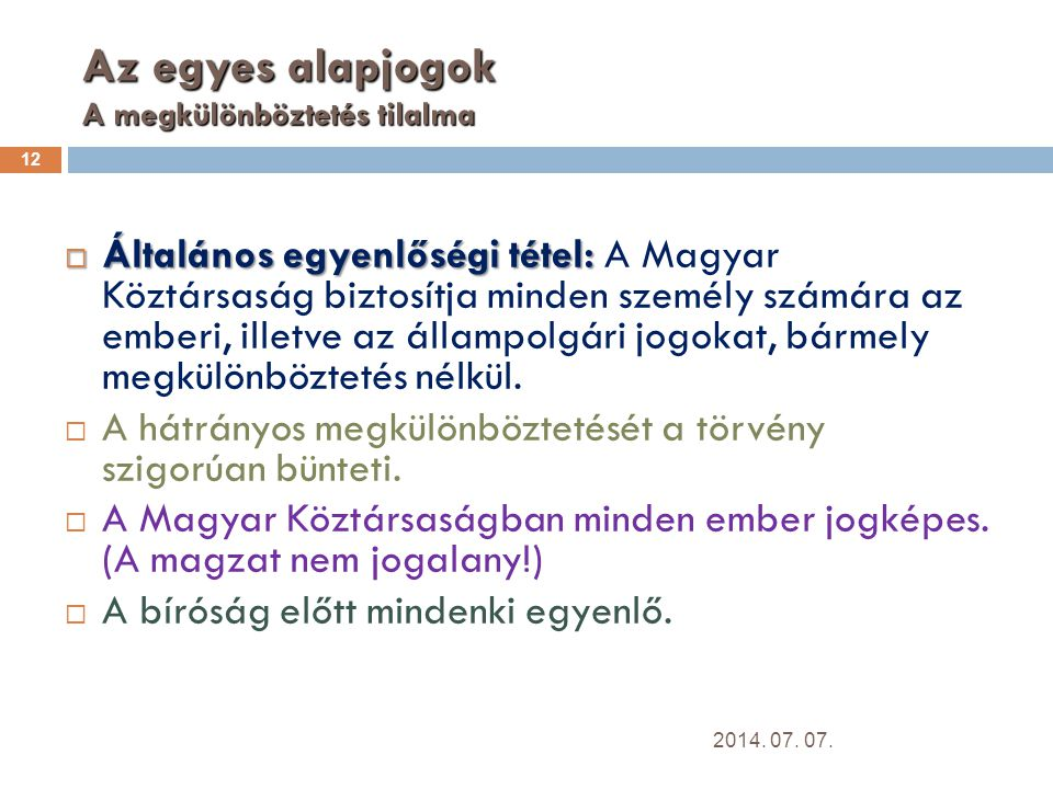 Az egyes alapjogok A megkülönböztetés tilalma 12  Általános egyenlőségi tétel:  Általános egyenlőségi tétel: A Magyar Köztársaság biztosítja minden személy számára az emberi, illetve az állampolgári jogokat, bármely megkülönböztetés nélkül.