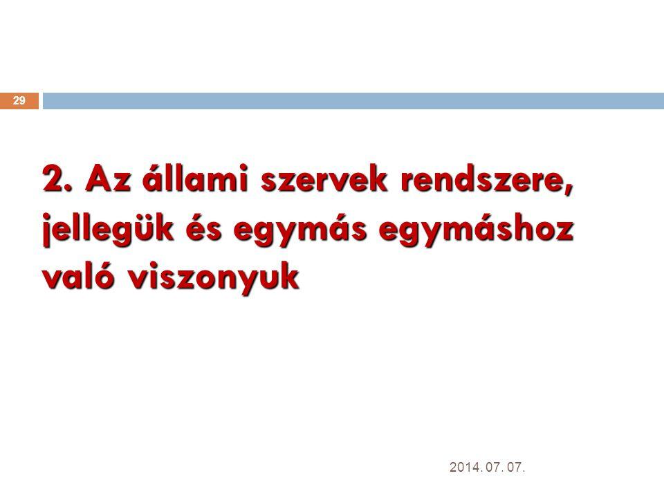 2. Az állami szervek rendszere, jellegük és egymás egymáshoz való viszonyuk 29 2014. 07. 07.