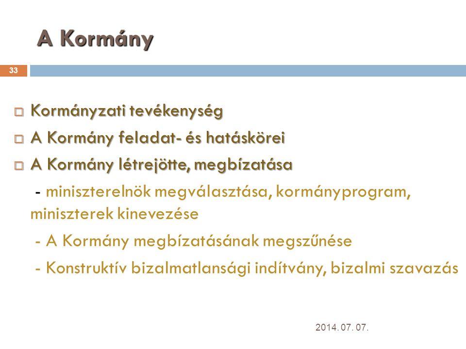 A Kormány 33  Kormányzati tevékenység  A Kormány feladat- és hatáskörei  A Kormány létrejötte, megbízatása - miniszterelnök megválasztása, kormányprogram, miniszterek kinevezése - A Kormány megbízatásának megszűnése - Konstruktív bizalmatlansági indítvány, bizalmi szavazás 2014.