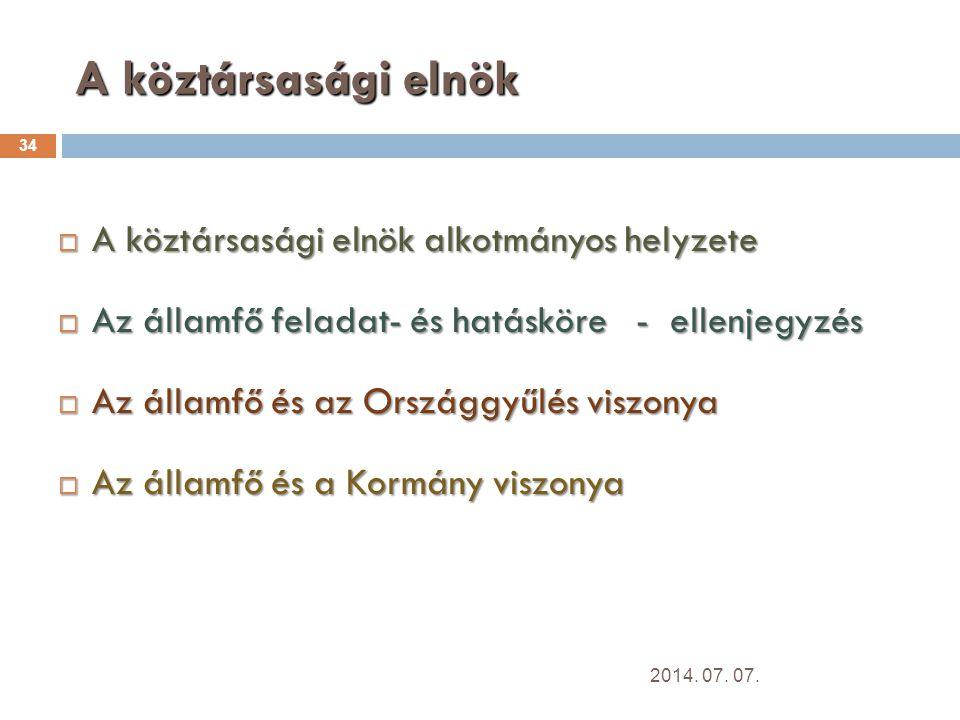 A köztársasági elnök 34  A köztársasági elnök alkotmányos helyzete  Az államfő feladat- és hatásköre - ellenjegyzés  Az államfő és az Országgyűlés viszonya  Az államfő és a Kormány viszonya 2014.