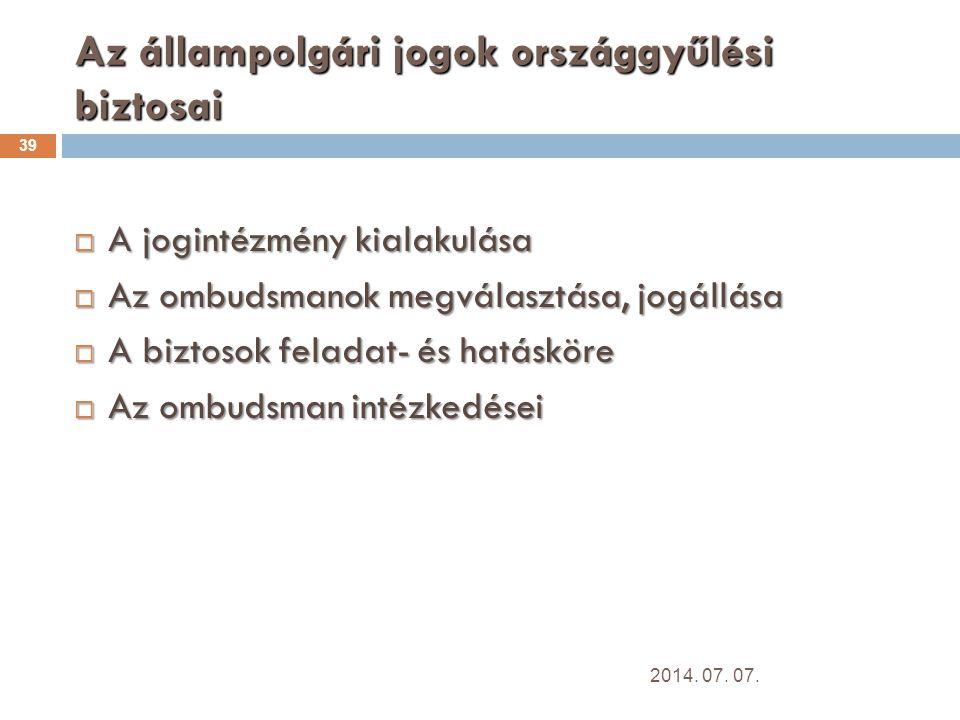 Az állampolgári jogok országgyűlési biztosai 39  A jogintézmény kialakulása  Az ombudsmanok megválasztása, jogállása  A biztosok feladat- és hatásköre  Az ombudsman intézkedései 2014.