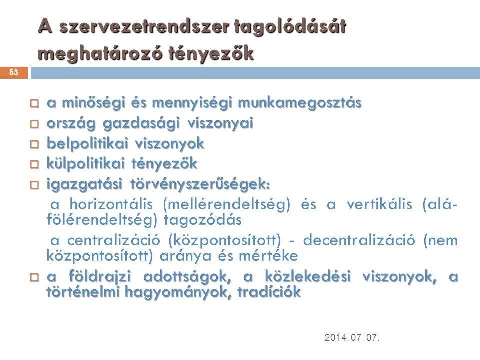 A szervezetrendszer tagolódását meghatározó tényezők 53  a minőségi és mennyiségi munkamegosztás  ország gazdasági viszonyai  belpolitikai viszonyok  külpolitikai tényezők  igazgatási törvényszerűségek: a horizontális (mellérendeltség) és a vertikális (alá- fölérendeltség) tagozódás a centralizáció (központosított) - decentralizáció (nem központosított) aránya és mértéke  a földrajzi adottságok, a közlekedési viszonyok, a történelmi hagyományok, tradíciók 2014.