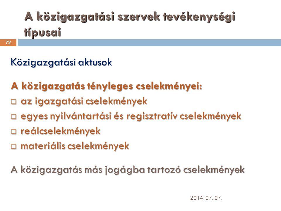 A közigazgatási szervek tevékenységi típusai 72 Közigazgatási aktusok A közigazgatás tényleges cselekményei:  az igazgatási cselekmények  egyes nyilvántartási és regisztratív cselekmények  reálcselekmények  materiális cselekmények A közigazgatás más jogágba tartozó cselekmények 2014.