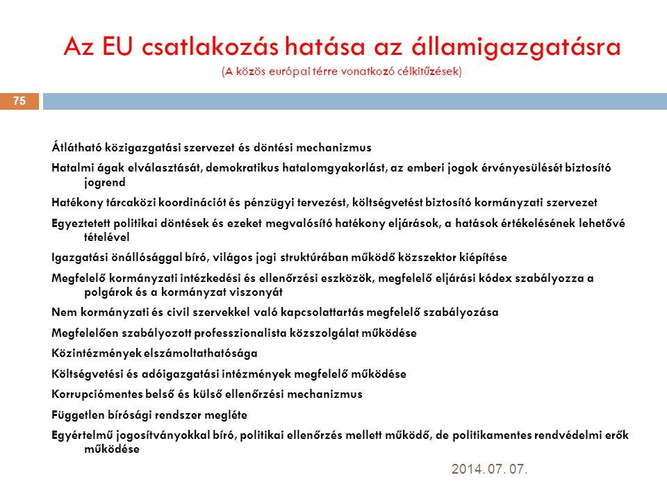 Az EU csatlakozás hatása az államigazgatásra (A közös európai térre vonatkozó célkitűzések) Átlátható közigazgatási szervezet és döntési mechanizmus Hatalmi ágak elválasztását, demokratikus hatalomgyakorlást, az emberi jogok érvényesülését biztosító jogrend Hatékony tárcaközi koordinációt és pénzügyi tervezést, költségvetést biztosító kormányzati szervezet Egyeztetett politikai döntések és ezeket megvalósító hatékony eljárások, a hatások értékelésének lehetővé tételével Igazgatási önállósággal bíró, világos jogi struktúrában működő közszektor kiépítése Megfelelő kormányzati intézkedési és ellenőrzési eszközök, megfelelő eljárási kódex szabályozza a polgárok és a kormányzat viszonyát Nem kormányzati és civil szervekkel való kapcsolattartás megfelelő szabályozása Megfelelően szabályozott professzionalista közszolgálat működése Közintézmények elszámoltathatósága Költségvetési és adóigazgatási intézmények megfelelő működése Korrupciómentes belső és külső ellenőrzési mechanizmus Független bírósági rendszer megléte Egyértelmű jogosítványokkal bíró, politikai ellenőrzés mellett működő, de politikamentes rendvédelmi erők működése 2014.
