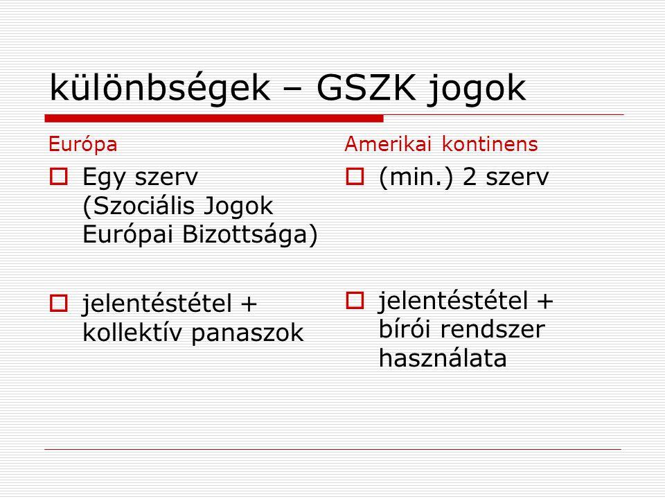 különbségek – GSZK jogok Európa  Egy szerv (Szociális Jogok Európai Bizottsága)  jelentéstétel + kollektív panaszok Amerikai kontinens  (min.) 2 szerv  jelentéstétel + bírói rendszer használata