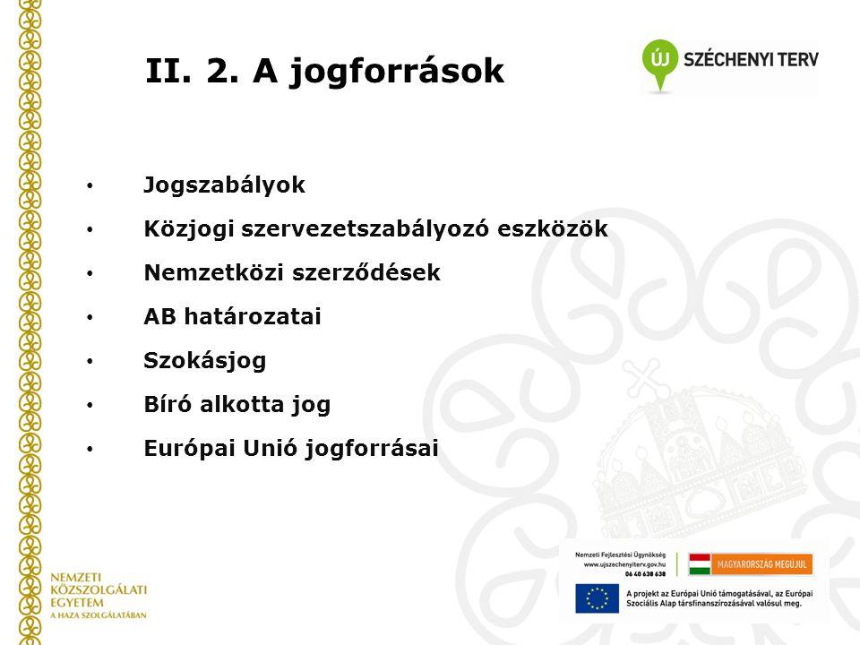 II. 2. A jogforrások Jogszabályok Közjogi szervezetszabályozó eszközök Nemzetközi szerződések AB határozatai Szokásjog Bíró alkotta jog Európai Unió j