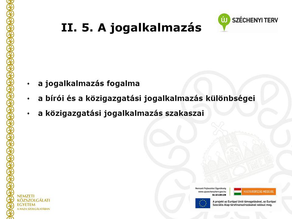 II. 5. A jogalkalmazás a jogalkalmazás fogalma a bírói és a közigazgatási jogalkalmazás különbségei a közigazgatási jogalkalmazás szakaszai
