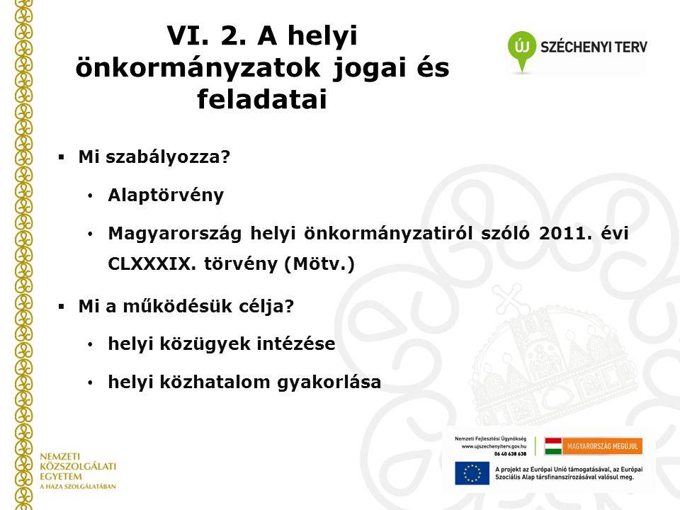  Mi szabályozza? Alaptörvény Magyarország helyi önkormányzatiról szóló 2011. évi CLXXXIX. törvény (Mötv.)  Mi a működésük célja? helyi közügyek inté