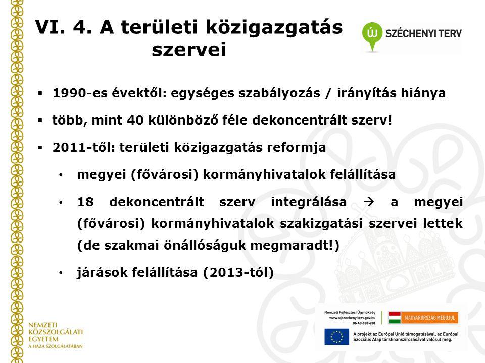 VI. 4. A területi közigazgatás szervei  1990-es évektől: egységes szabályozás / irányítás hiánya  több, mint 40 különböző féle dekoncentrált szerv!
