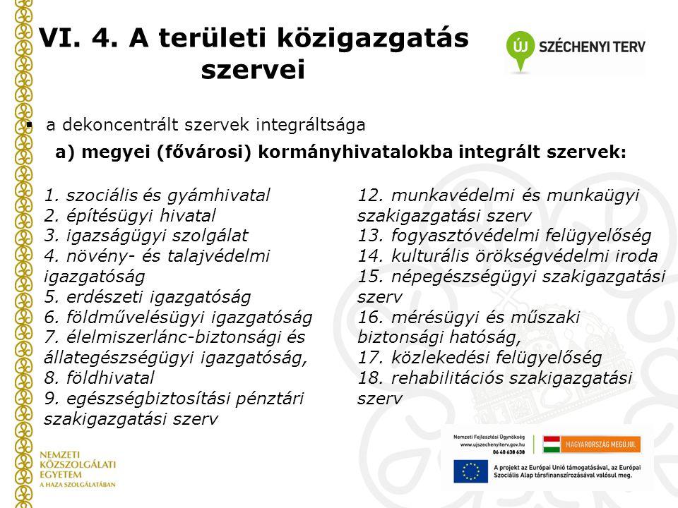 VI. 4. A területi közigazgatás szervei  a dekoncentrált szervek integráltsága a) megyei (fővárosi) kormányhivatalokba integrált szervek: 1. szociális