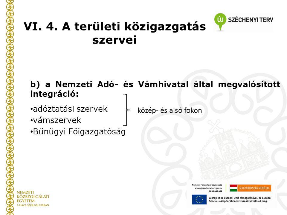 VI. 4. A területi közigazgatás szervei b) a Nemzeti Adó- és Vámhivatal által megvalósított integráció: adóztatási szervek vámszervek Bűnügyi Főigazgat
