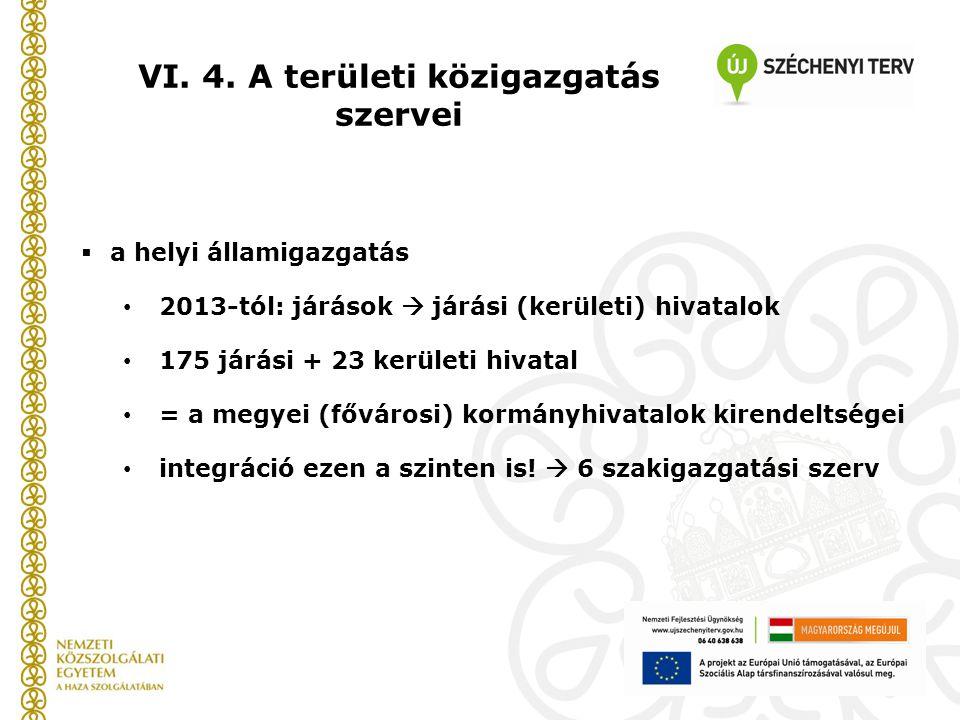 VI. 4. A területi közigazgatás szervei  a helyi államigazgatás 2013-tól: járások  járási (kerületi) hivatalok 175 járási + 23 kerületi hivatal = a m