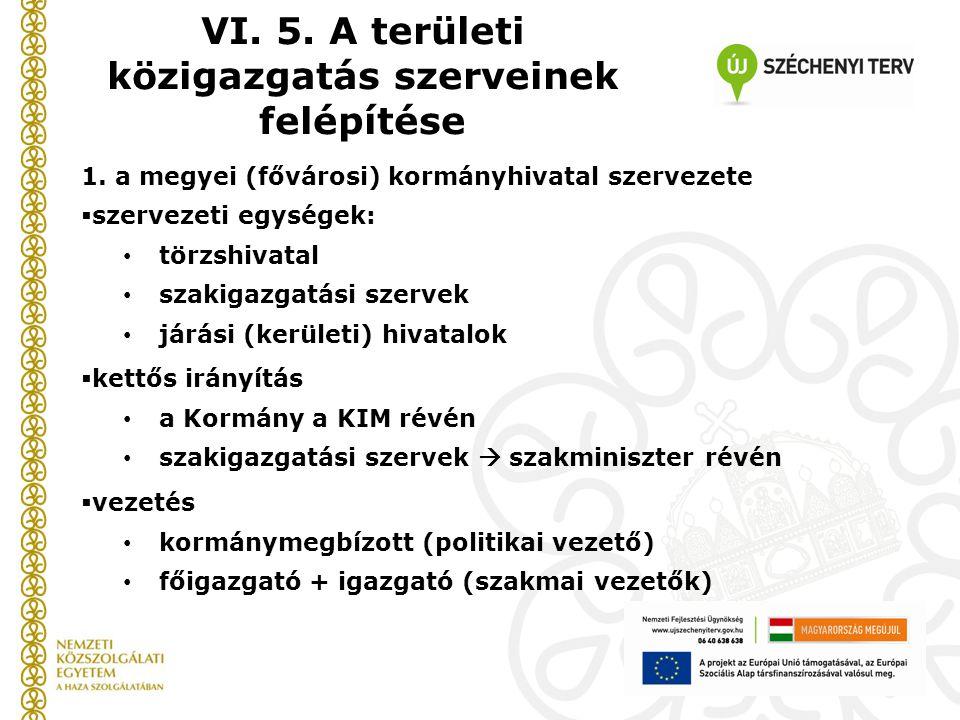 VI. 5. A területi közigazgatás szerveinek felépítése 1. a megyei (fővárosi) kormányhivatal szervezete  szervezeti egységek: törzshivatal szakigazgatá