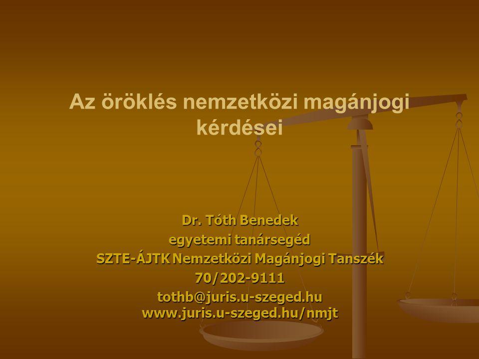 Az öröklés nemzetközi magánjogi kérdései Dr. Tóth Benedek egyetemi tanársegéd SZTE-ÁJTK Nemzetközi Magánjogi Tanszék 70/202-9111 tothb@juris.u-szeged.