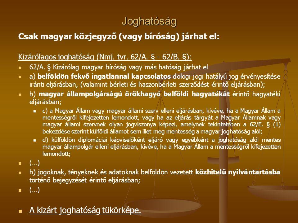 Joghatóság Csak magyar közjegyző (vagy bíróság) járhat el: Kizárólagos joghatóság (Nmj. tvr. 62/A. § - 62/B. §): 62/A. § Kizárólag magyar bíróság vagy