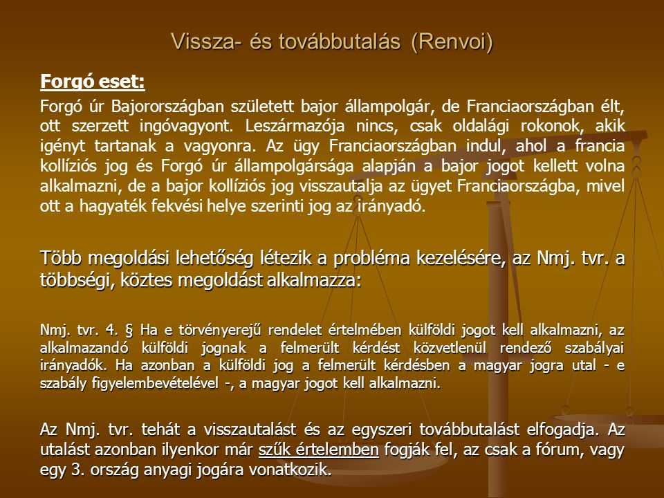 Vissza- és továbbutalás (Renvoi) Forgó eset: Forgó úr Bajorországban született bajor állampolgár, de Franciaországban élt, ott szerzett ingóvagyont. L