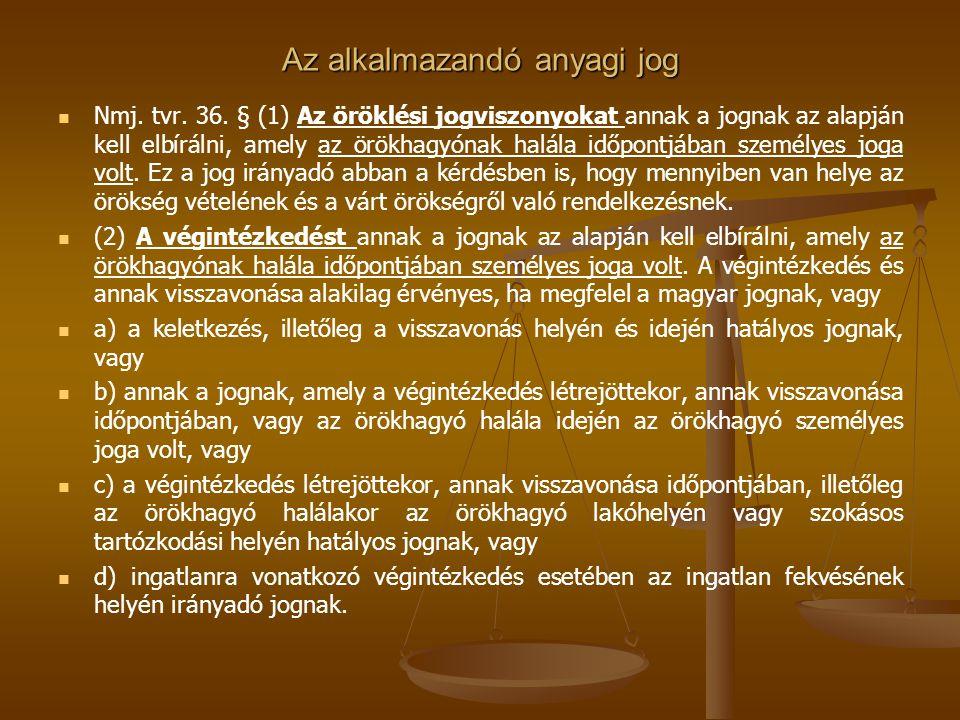 Az alkalmazandó anyagi jog Nmj. tvr. 36. § (1) Az öröklési jogviszonyokat annak a jognak az alapján kell elbírálni, amely az örökhagyónak halála időpo