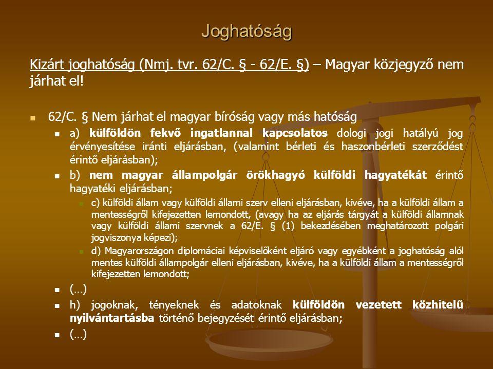 Joghatóság Kizárt joghatóság (Nmj. tvr. 62/C. § - 62/E. §) – Magyar közjegyző nem járhat el! 62/C. § Nem járhat el magyar bíróság vagy más hatóság a)