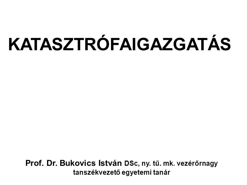 Prof. Dr. Bukovics István DSc, ny. tű. mk. vezérőrnagy tanszékvezető egyetemi tanár KATASZTRÓFAIGAZGATÁS