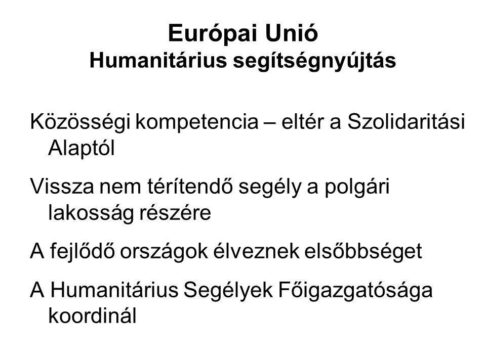 Európai Unió Humanitárius segítségnyújtás Közösségi kompetencia – eltér a Szolidaritási Alaptól Vissza nem térítendő segély a polgári lakosság részére