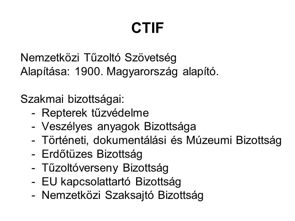 CTIF Nemzetközi Tűzoltó Szövetség Alapítása: 1900. Magyarország alapító. Szakmai bizottságai: - Repterek tűzvédelme - Veszélyes anyagok Bizottsága - T