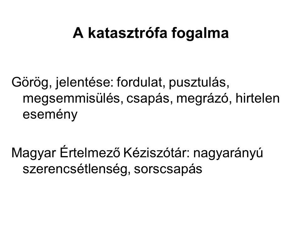 A katasztrófa fogalma Görög, jelentése: fordulat, pusztulás, megsemmisülés, csapás, megrázó, hirtelen esemény Magyar Értelmező Kéziszótár: nagyarányú