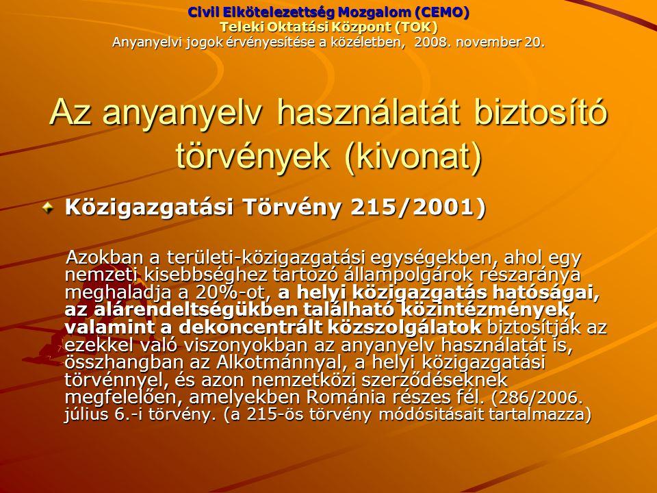 Közigazgatási Törvény 215/2001) Azokban a területi-közigazgatási egységekben, ahol egy nemzeti kisebbséghez tartozó állampolgárok részaránya meghaladja a 20%-ot, a helyi közigazgatás hatóságai, az alárendeltségükben található közintézmények, valamint a dekoncentrált közszolgálatok biztosítják az ezekkel való viszonyokban az anyanyelv használatát is, összhangban az Alkotmánnyal, a helyi közigazgatási törvénnyel, és azon nemzetközi szerződéseknek megfelelően, amelyekben Románia részes fél.
