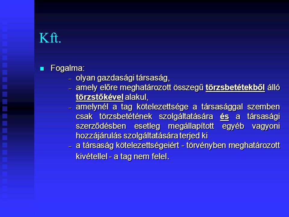 Kft. Fogalma: Fogalma: – olyan gazdasági társaság, – amely előre meghatározott összegű törzsbetétekből álló törzstőkével alakul, – amelynél a tag köte